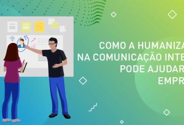 Como a humanização na comunicação interna pode ajudar sua empresa-01